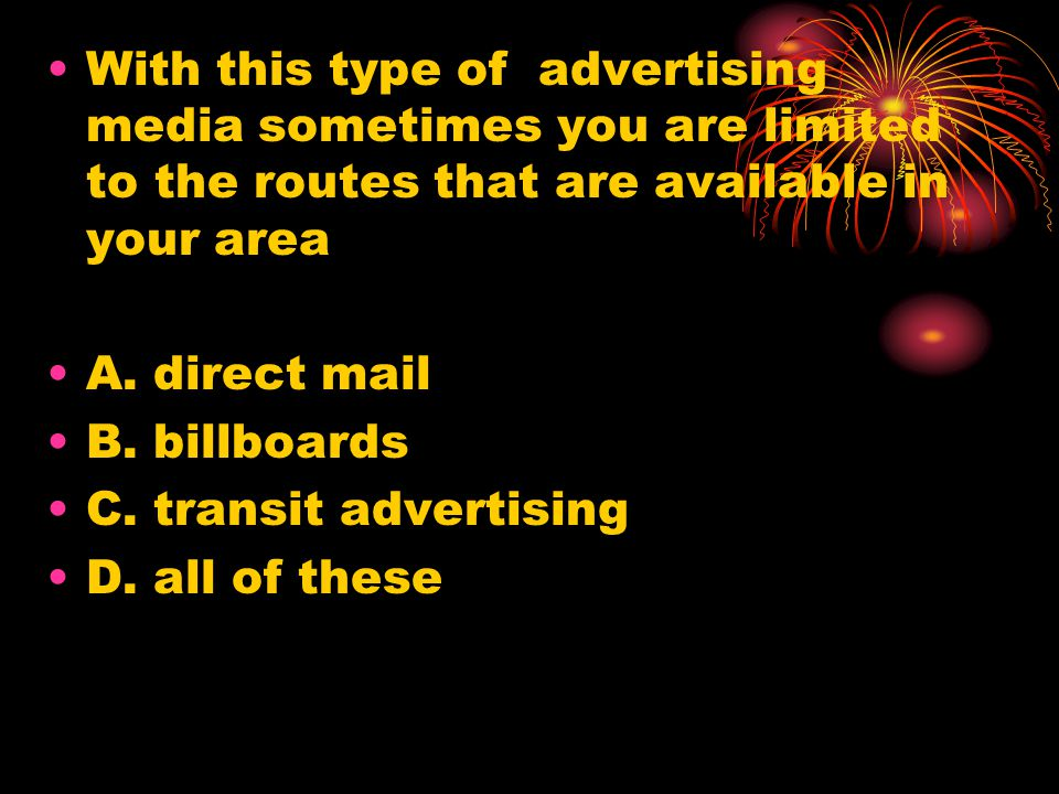 With this type of advertising media sometimes you are limited to the routes that are available in your area A.