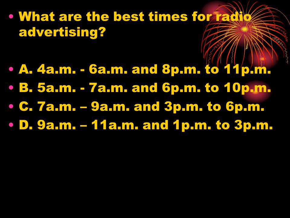 What are the best times for radio advertising.A. 4a.m.