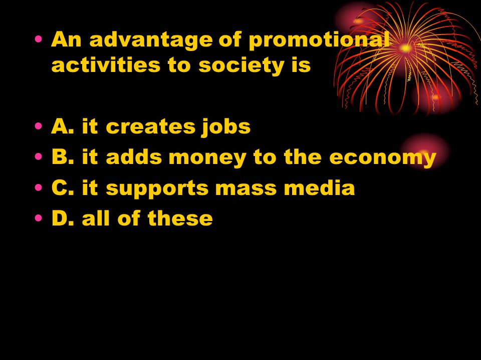 An advantage of promotional activities to society is A.