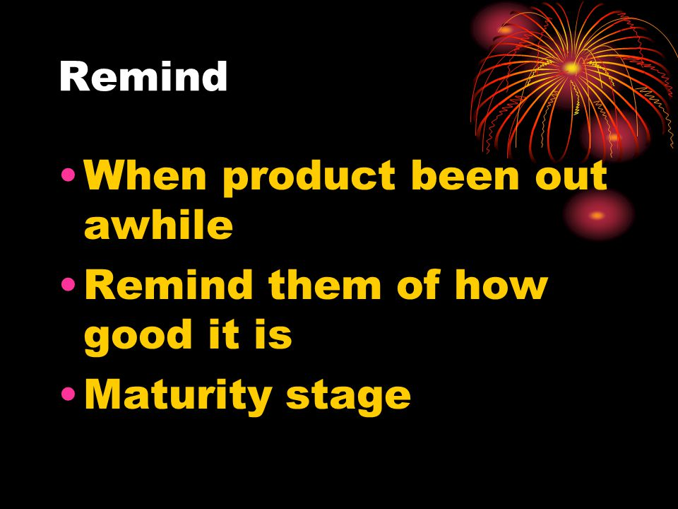 Remind When product been out awhile Remind them of how good it is Maturity stage