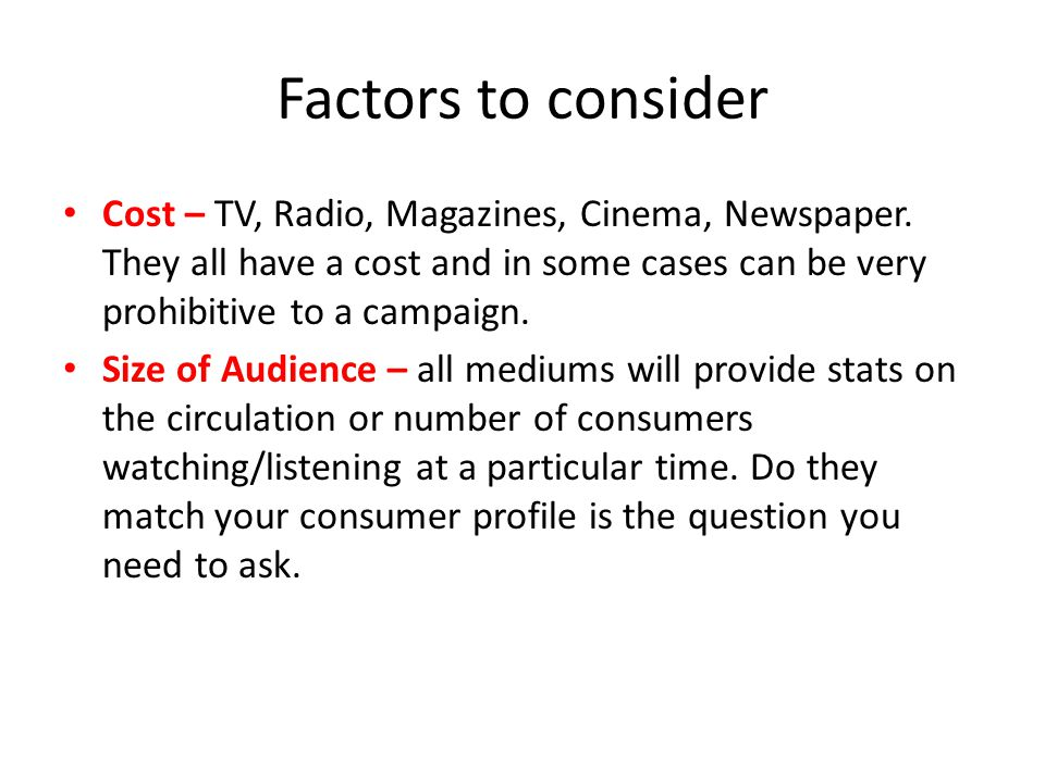 Factors to consider Cost – TV, Radio, Magazines, Cinema, Newspaper. They all have a cost and in some cases can be very prohibitive to a campaign. Size