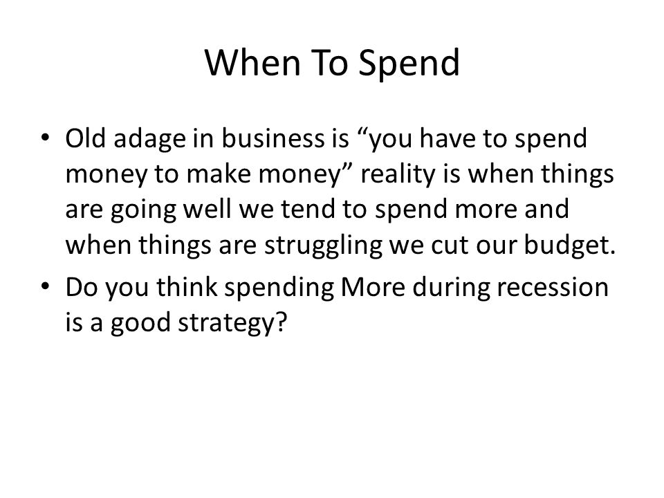 When To Spend Old adage in business is you have to spend money to make money reality is when things are going well we tend to spend more and when thin