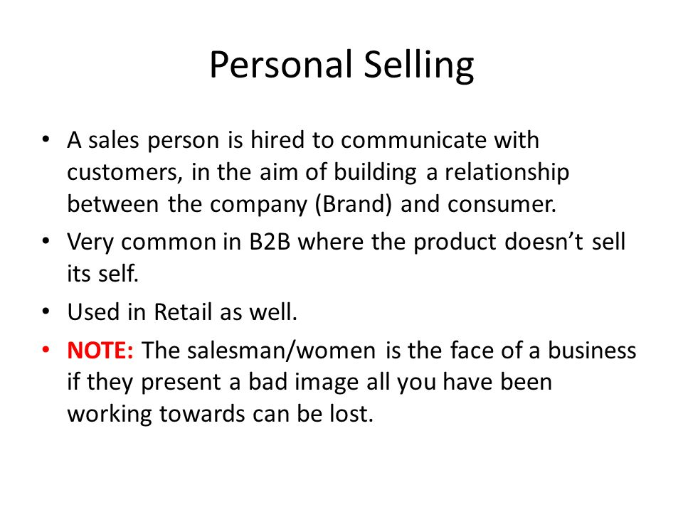 Personal Selling A sales person is hired to communicate with customers, in the aim of building a relationship between the company (Brand) and consumer