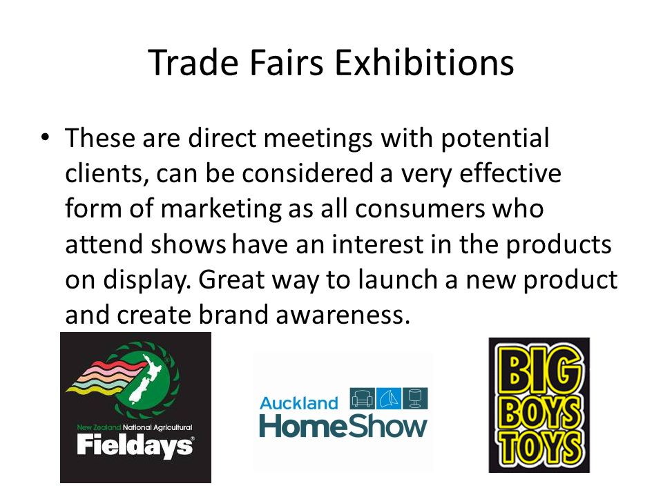 Trade Fairs Exhibitions These are direct meetings with potential clients, can be considered a very effective form of marketing as all consumers who at