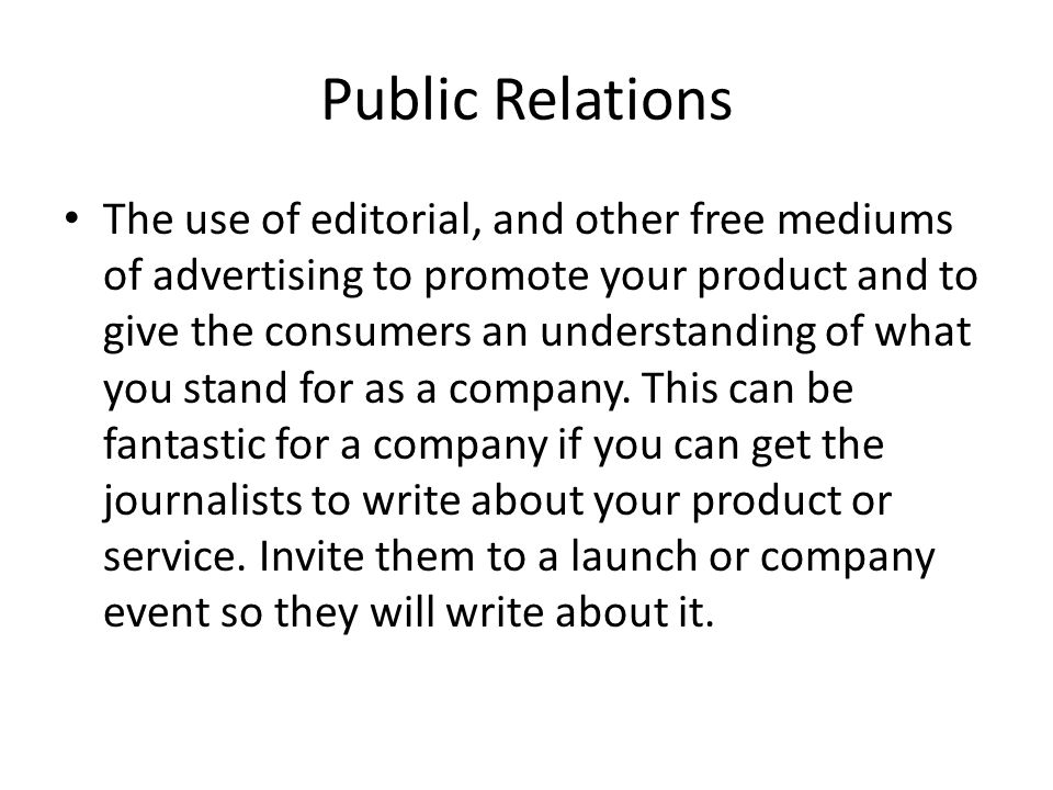 Public Relations The use of editorial, and other free mediums of advertising to promote your product and to give the consumers an understanding of wha