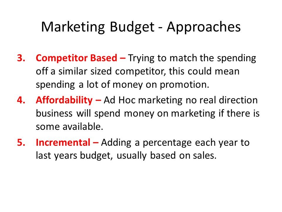 Marketing Budget - Approaches 3.Competitor Based – Trying to match the spending off a similar sized competitor, this could mean spending a lot of mone