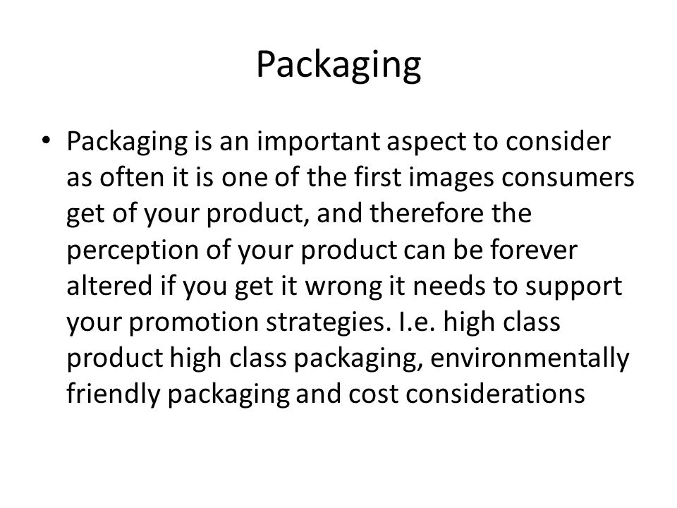 Packaging Packaging is an important aspect to consider as often it is one of the first images consumers get of your product, and therefore the percept