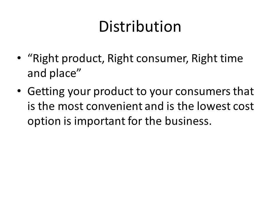 Distribution Right product, Right consumer, Right time and place Getting your product to your consumers that is the most convenient and is the lowest