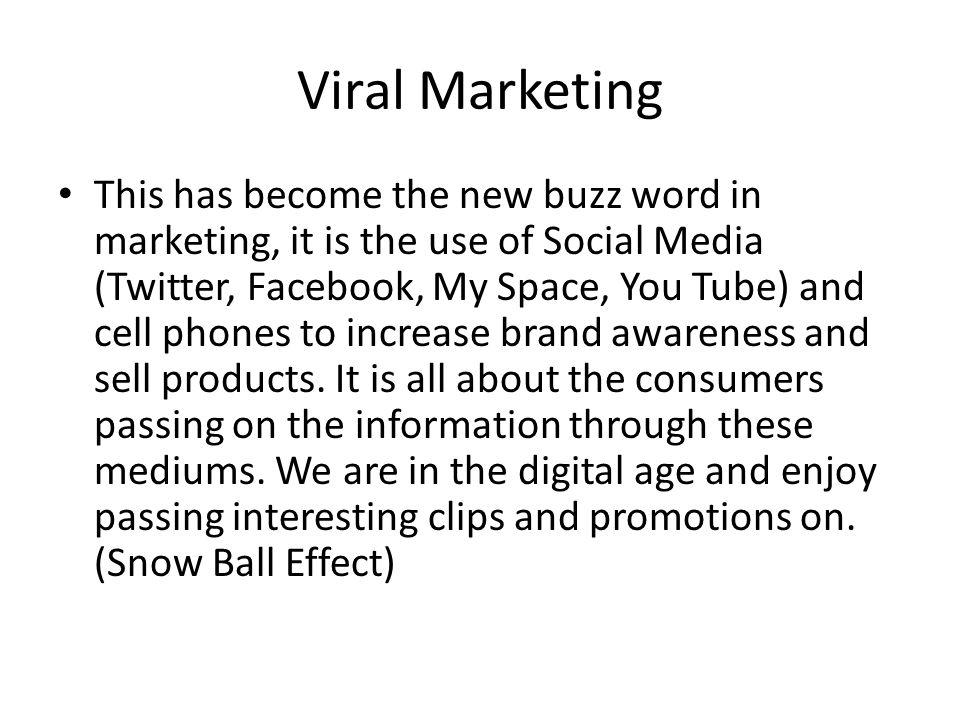 Viral Marketing This has become the new buzz word in marketing, it is the use of Social Media (Twitter, Facebook, My Space, You Tube) and cell phones