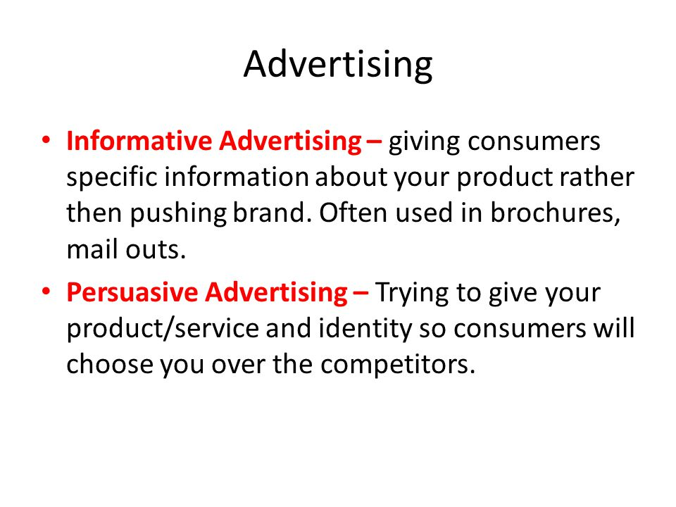 Advertising Informative Advertising – giving consumers specific information about your product rather then pushing brand. Often used in brochures, mai