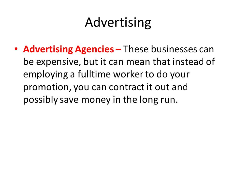 Advertising Advertising Agencies – These businesses can be expensive, but it can mean that instead of employing a fulltime worker to do your promotion