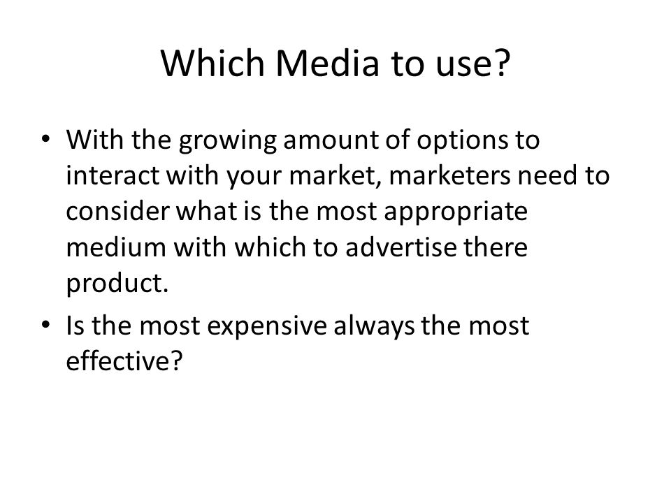 Which Media to use? With the growing amount of options to interact with your market, marketers need to consider what is the most appropriate medium wi