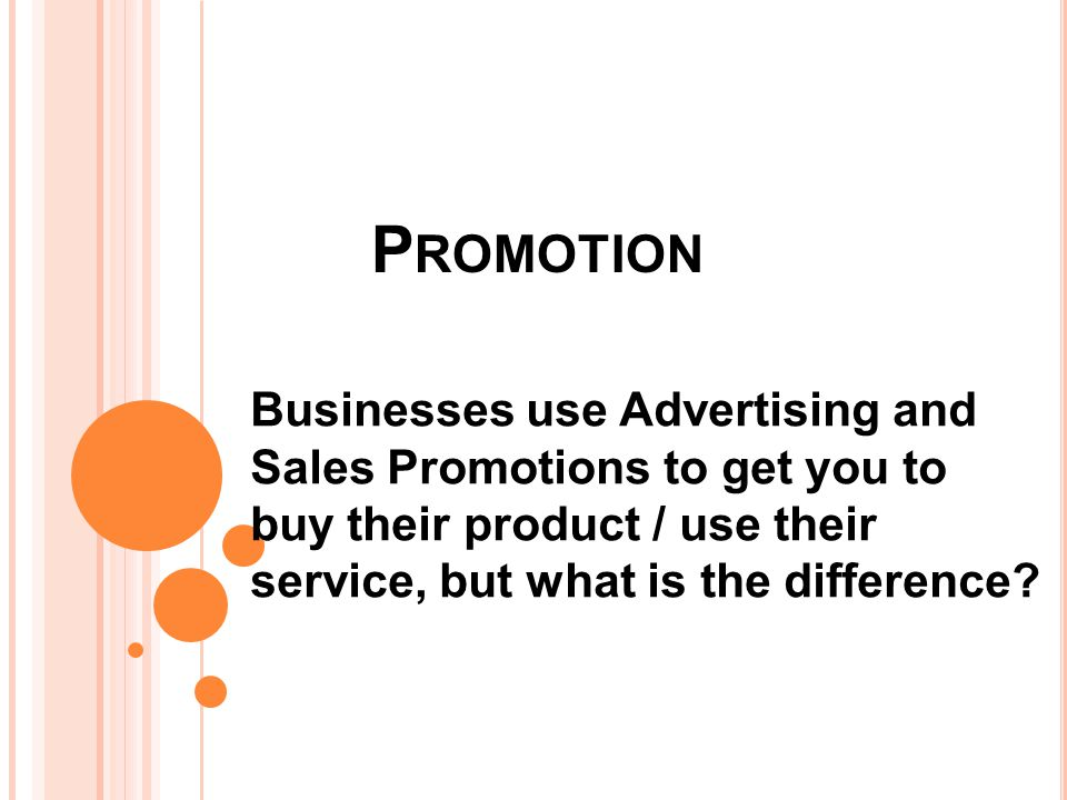 P ROMOTION Businesses use Advertising and Sales Promotions to get you to buy their product / use their service, but what is the difference?