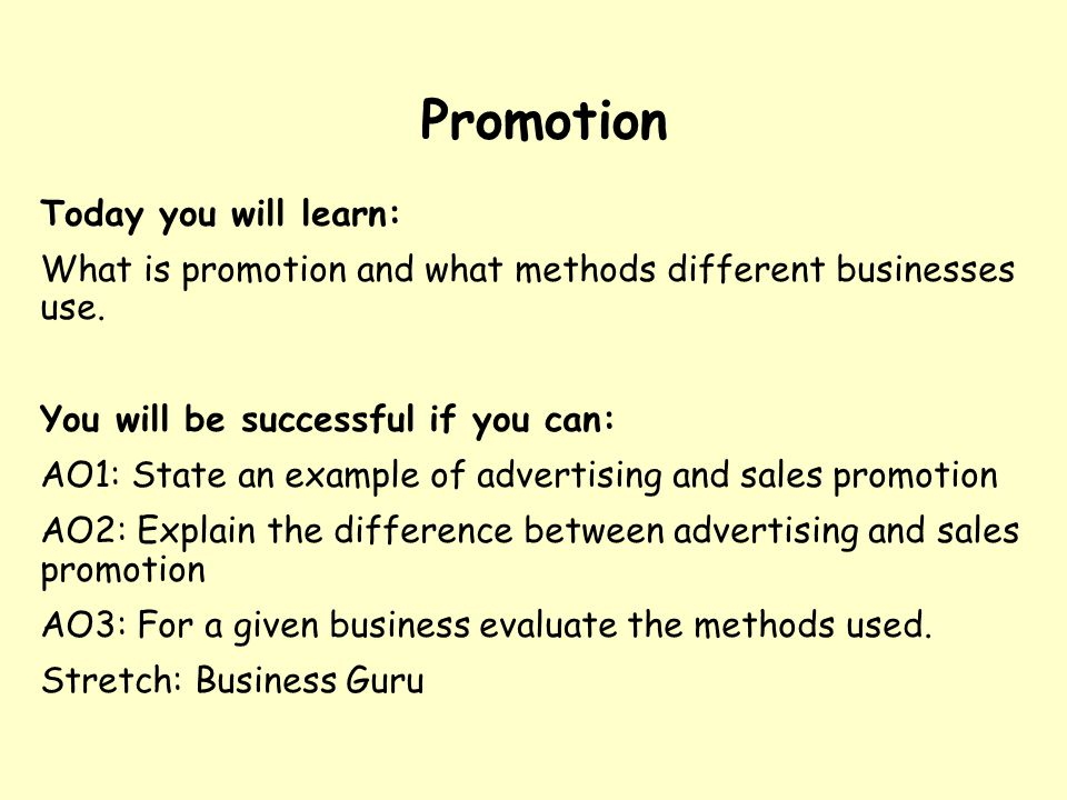 Promotion Today you will learn: What is promotion and what methods different businesses use.