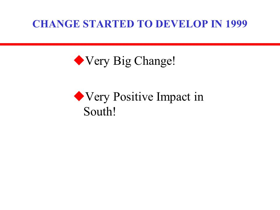 CHANGE STARTED TO DEVELOP IN 1999 uVery Big Change! uVery Positive Impact in South!