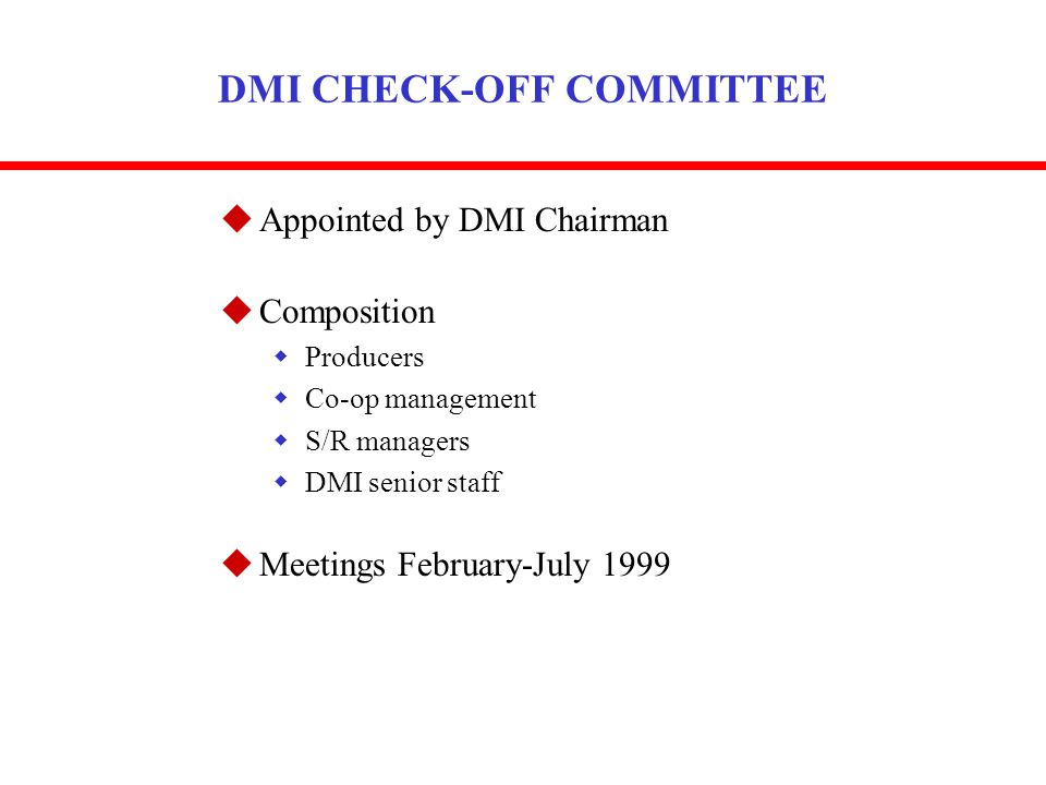 DMI CHECK-OFF COMMITTEE uAppointed by DMI Chairman uComposition wProducers wCo-op management wS/R managers wDMI senior staff uMeetings February-July 1