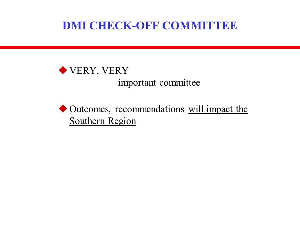 DMI CHECK-OFF COMMITTEE uVERY, VERY important committee uOutcomes, recommendations will impact the Southern Region