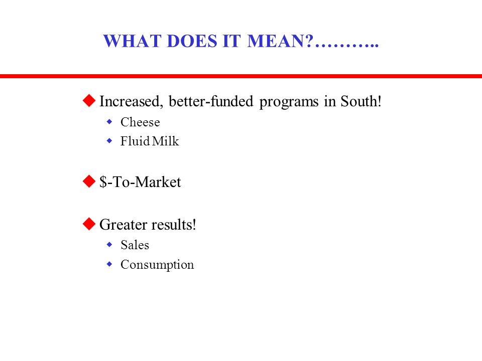 WHAT DOES IT MEAN?……….. uIncreased, better-funded programs in South! wCheese wFluid Milk u$-To-Market uGreater results! wSales wConsumption