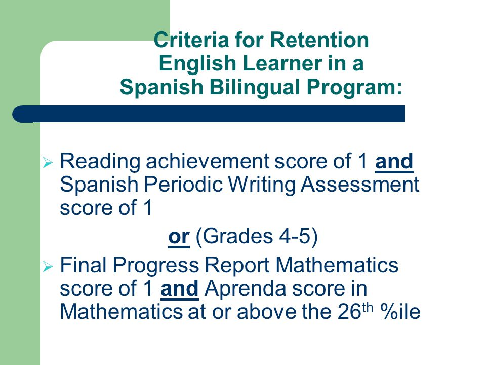 Criteria for Retention English Learner in a Spanish Bilingual Program: Reading achievement score of 1 and Spanish Periodic Writing Assessment score of 1 or (Grades 4-5) Final Progress Report Mathematics score of 1 and Aprenda score in Mathematics at or above the 26 th %ile