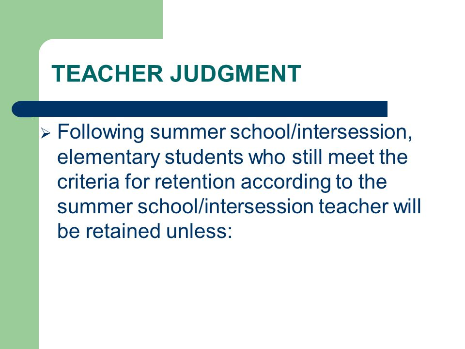TEACHER JUDGMENT Following summer school/intersession, elementary students who still meet the criteria for retention according to the summer school/intersession teacher will be retained unless: