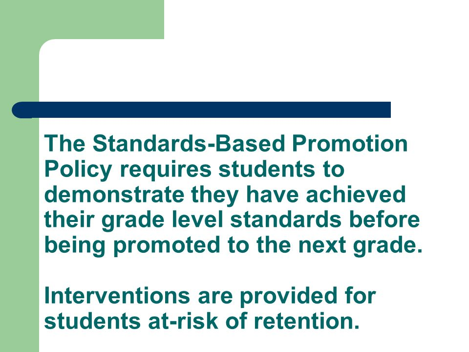 The Standards-Based Promotion Policy requires students to demonstrate they have achieved their grade level standards before being promoted to the next grade.