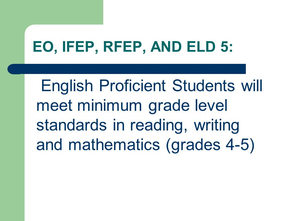 EO, IFEP, RFEP, AND ELD 5: English Proficient Students will meet minimum grade level standards in reading, writing and mathematics (grades 4-5)
