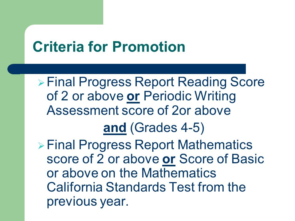 Criteria for Promotion Final Progress Report Reading Score of 2 or above or Periodic Writing Assessment score of 2or above and (Grades 4-5) Final Progress Report Mathematics score of 2 or above or Score of Basic or above on the Mathematics California Standards Test from the previous year.