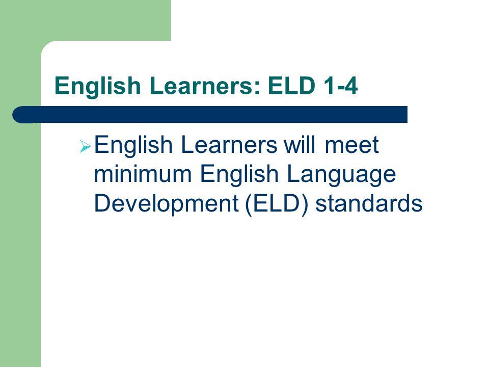 English Learners: ELD 1-4 English Learners will meet minimum English Language Development (ELD) standards