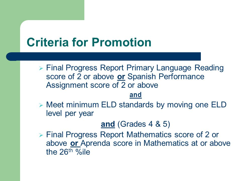 Criteria for Promotion Final Progress Report Primary Language Reading score of 2 or above or Spanish Performance Assignment score of 2 or above and Meet minimum ELD standards by moving one ELD level per year and (Grades 4 & 5) Final Progress Report Mathematics score of 2 or above or Aprenda score in Mathematics at or above the 26 th %ile