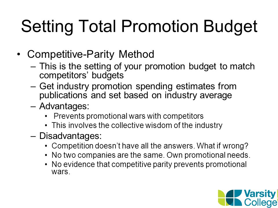 Setting Total Promotion Budget Objective and Task Method –Involves setting the budget based on what it wants to achieve with its promotions –Its the most logical budget setting method –This method entails: Defining specific promotion objectives Determining the tasks needed to achieve objectives Estimating the costs of performing the tasks The total sum of costs is the proposed budget –Advantages: Accountability for spend through assumptions measured via results achieved –Disadvantages: Its difficult to use – difficult to know which objectives will deliver