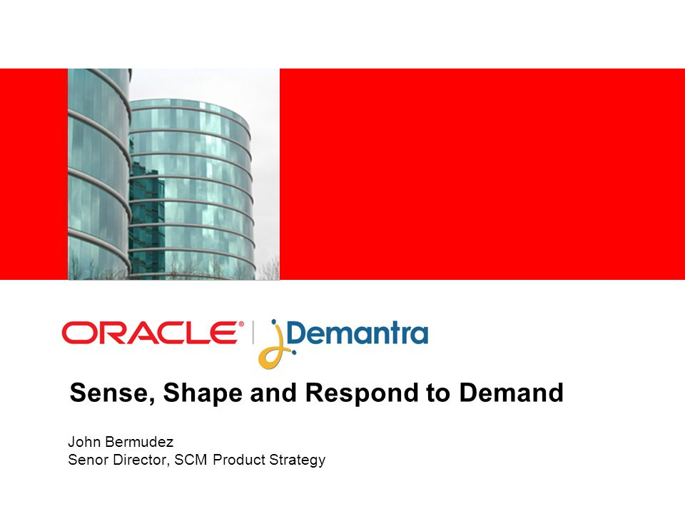 Sense, Shape and Respond to Demand John Bermudez Senor Director, SCM Product Strategy