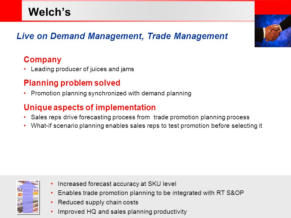 © 2006 Oracle Corporation – Proprietary and Confidential Company Leading producer of juices and jams Planning problem solved Promotion planning synchronized with demand planning Unique aspects of implementation Sales reps drive forecasting process from trade promotion planning process What-if scenario planning enables sales reps to test promotion before selecting it Increased forecast accuracy at SKU level Enables trade promotion planning to be integrated with RT S&OP Reduced supply chain costs Improved HQ and sales planning productivity Live on Demand Management, Trade Management Welchs