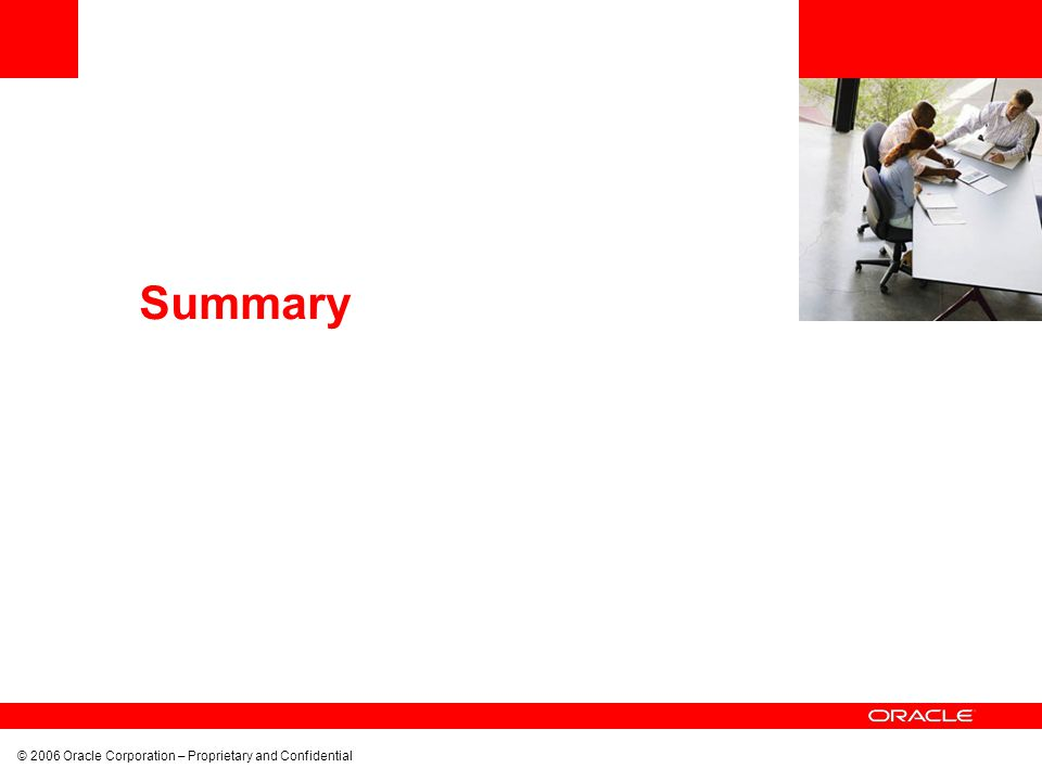 © 2006 Oracle Corporation – Proprietary and Confidential Summary
