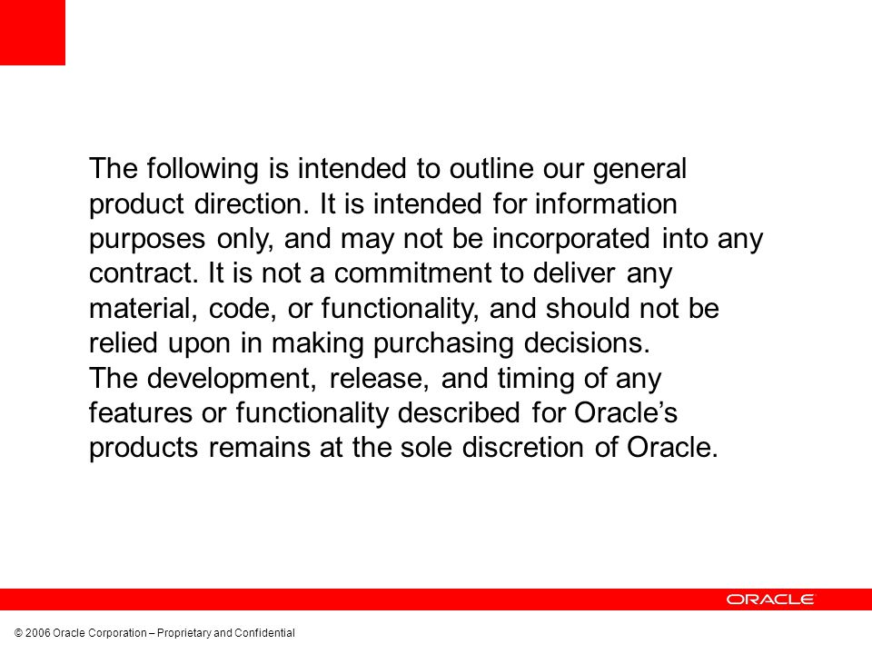 © 2006 Oracle Corporation – Proprietary and Confidential The following is intended to outline our general product direction. It is intended for inform