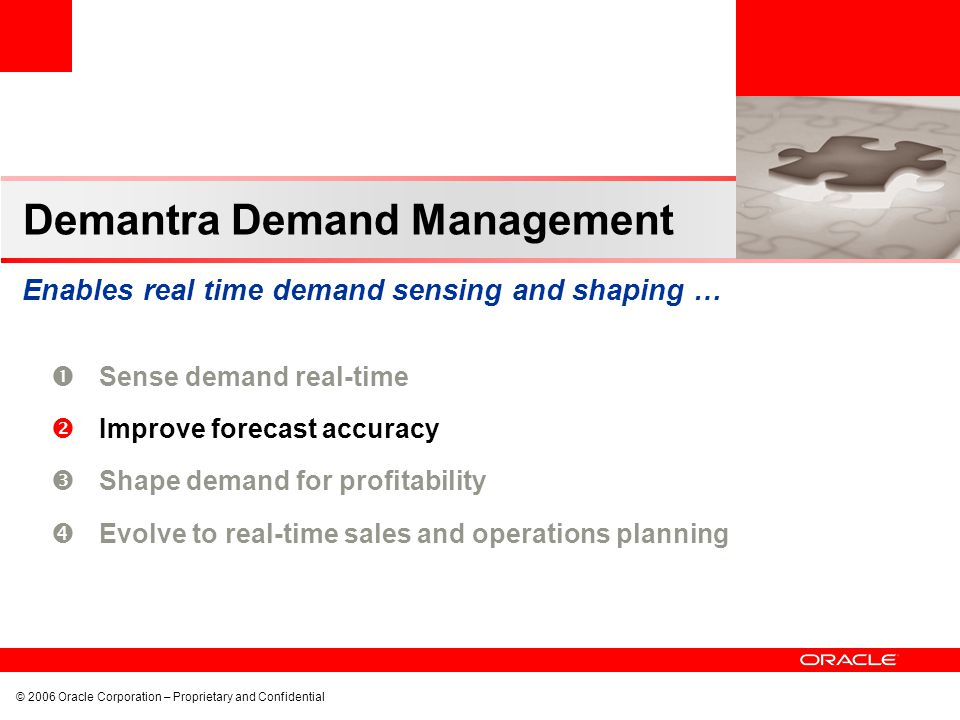 © 2006 Oracle Corporation – Proprietary and Confidential Demantra Demand Management Enables real time demand sensing and shaping … Sense demand real-time Improve forecast accuracy Shape demand for profitability Evolve to real-time sales and operations planning