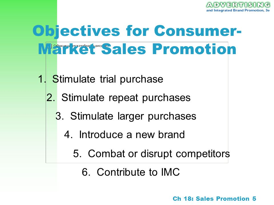 Ch 18: Sales Promotion 4 Importance of Sales Promotion $100 billion in 2000 Growth rate: 9 – 12 percent Reasons for growth: –Demand for accountability –Short-term orientation –Consumer response to promotions –Proliferation of brands –Increased power of retailers –Media clutter