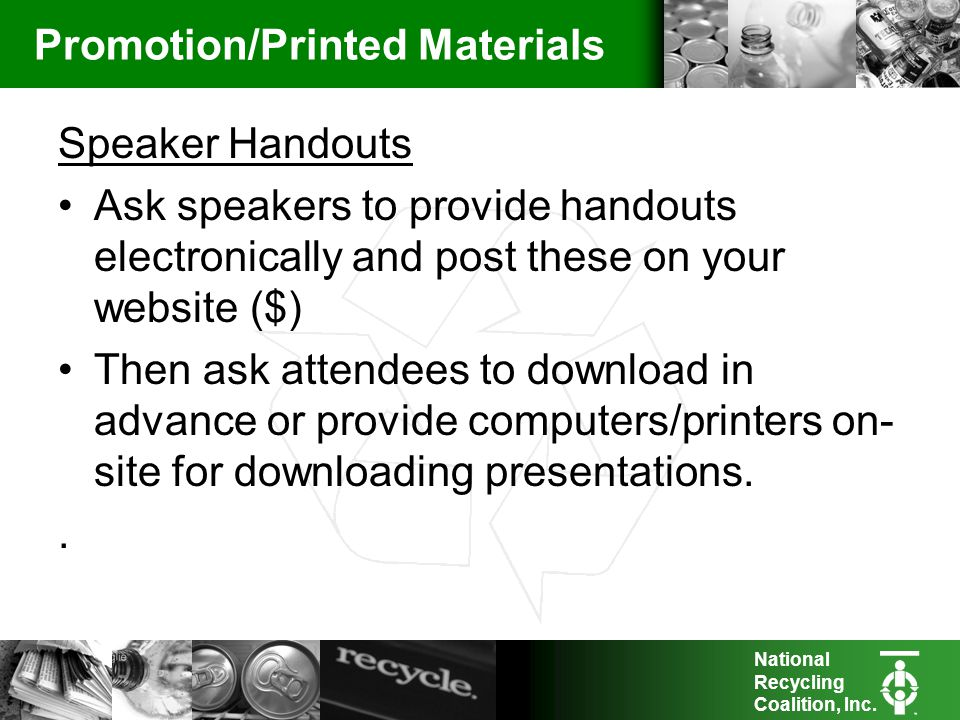 National Recycling Coalition, Inc. Promotion/Printed Materials Speaker Handouts Ask speakers to provide handouts electronically and post these on your