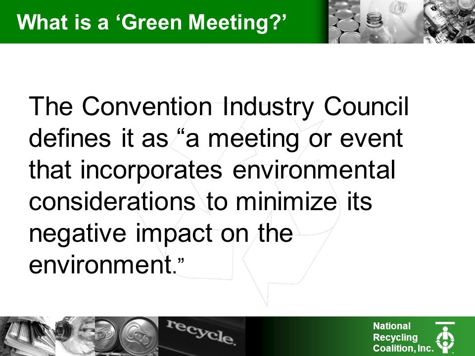 National Recycling Coalition, Inc. What is a Green Meeting? The Convention Industry Council defines it as a meeting or event that incorporates environ
