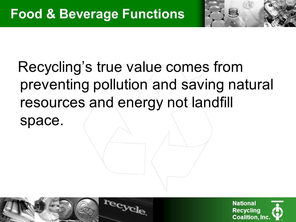 National Recycling Coalition, Inc. Food & Beverage Functions Recyclings true value comes from preventing pollution and saving natural resources and en