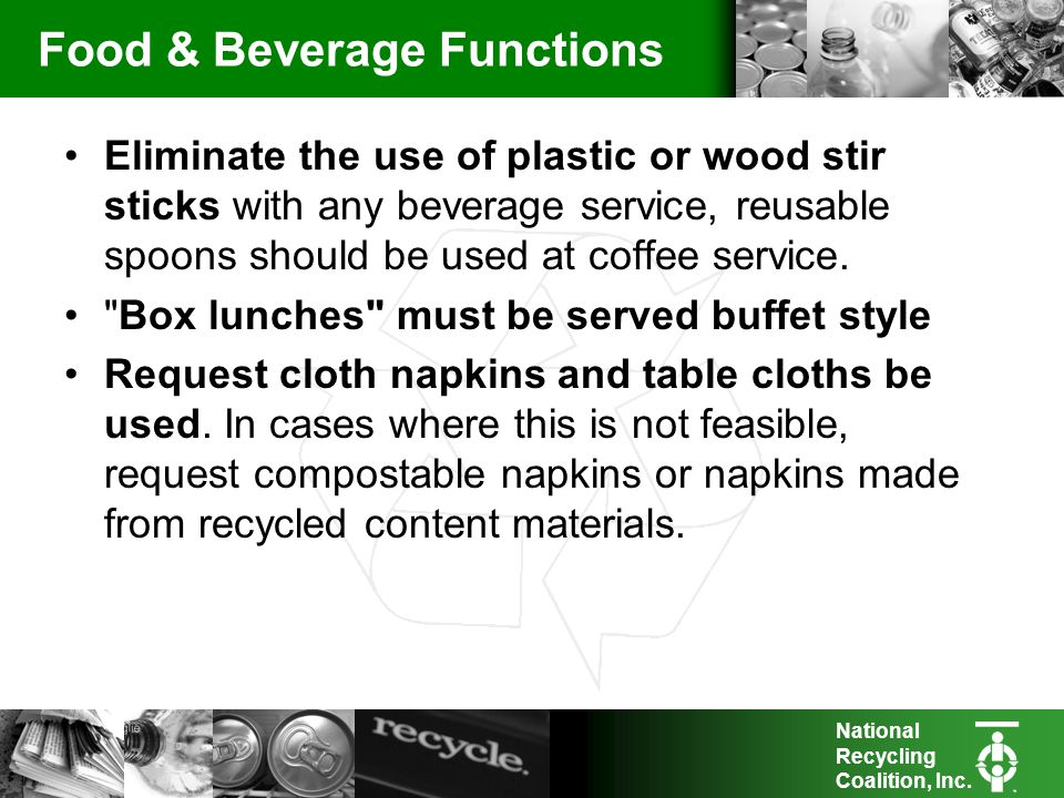National Recycling Coalition, Inc. Food & Beverage Functions Eliminate the use of plastic or wood stir sticks with any beverage service, reusable spoo
