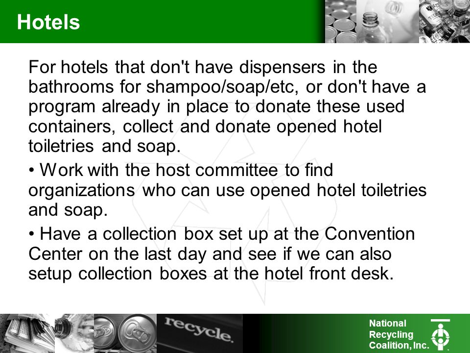 National Recycling Coalition, Inc. Hotels For hotels that don't have dispensers in the bathrooms for shampoo/soap/etc, or don't have a program already