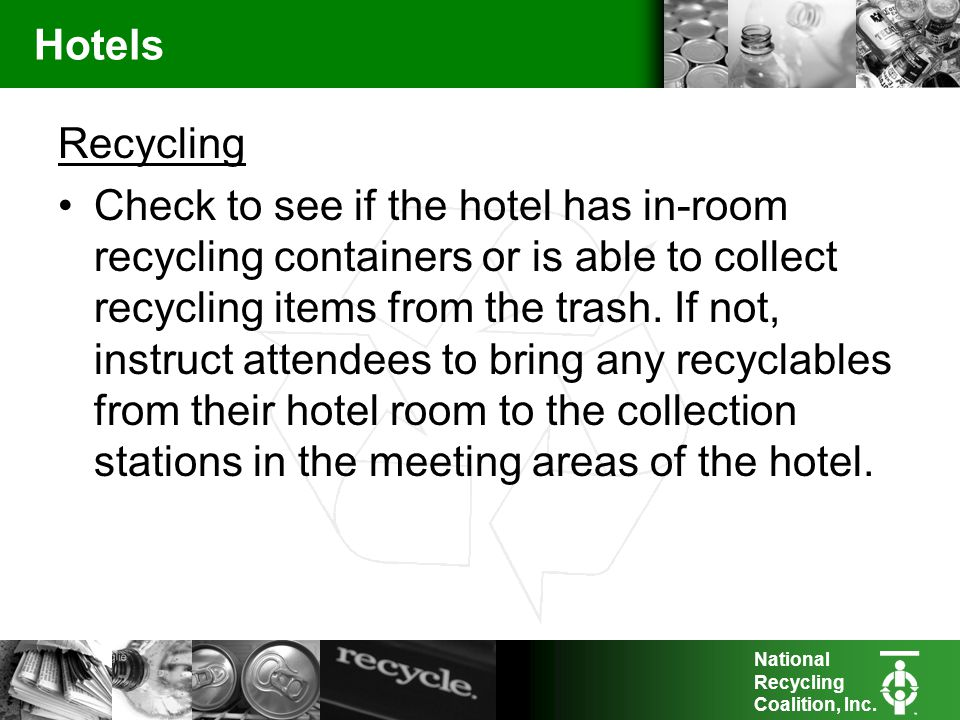National Recycling Coalition, Inc. Hotels Recycling Check to see if the hotel has in-room recycling containers or is able to collect recycling items f