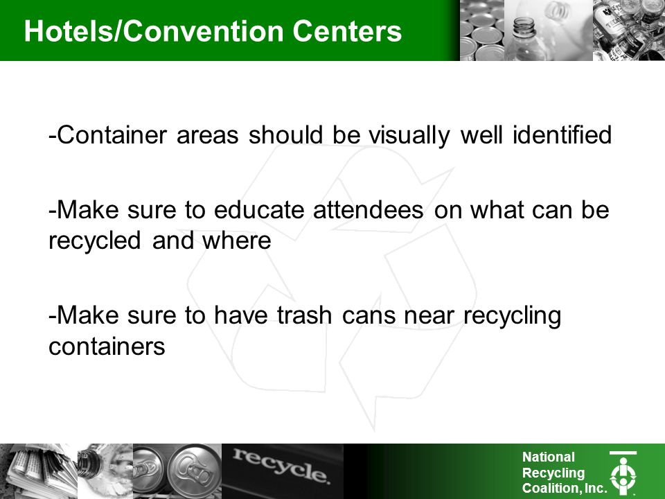 National Recycling Coalition, Inc. Hotels/Convention Centers -Container areas should be visually well identified -Make sure to educate attendees on wh