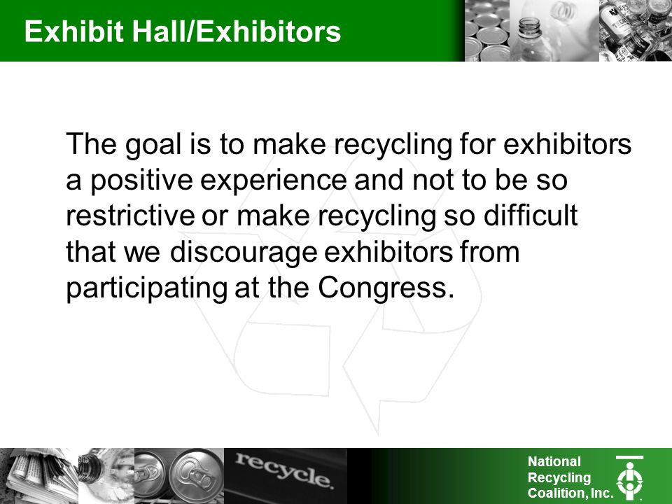 National Recycling Coalition, Inc. Exhibit Hall/Exhibitors The goal is to make recycling for exhibitors a positive experience and not to be so restric