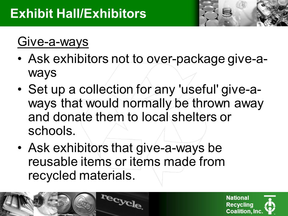 National Recycling Coalition, Inc. Exhibit Hall/Exhibitors Give-a-ways Ask exhibitors not to over-package give-a- ways Set up a collection for any 'us