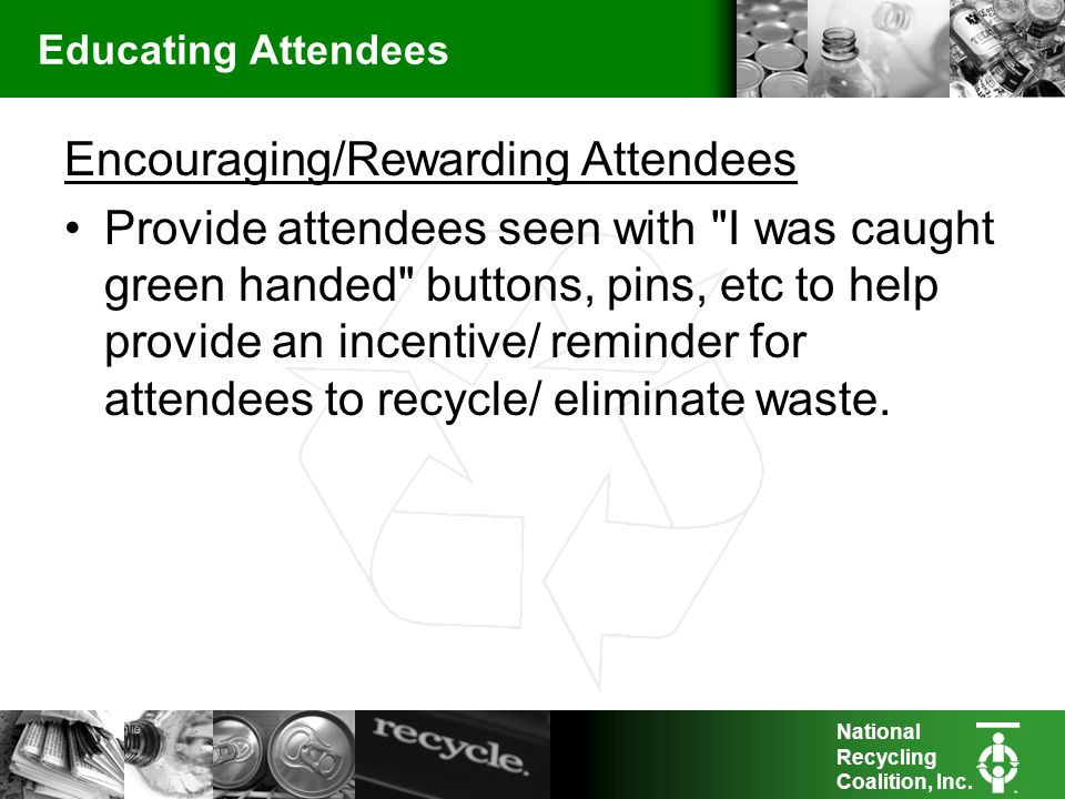 National Recycling Coalition, Inc. Educating Attendees Encouraging/Rewarding Attendees Provide attendees seen with