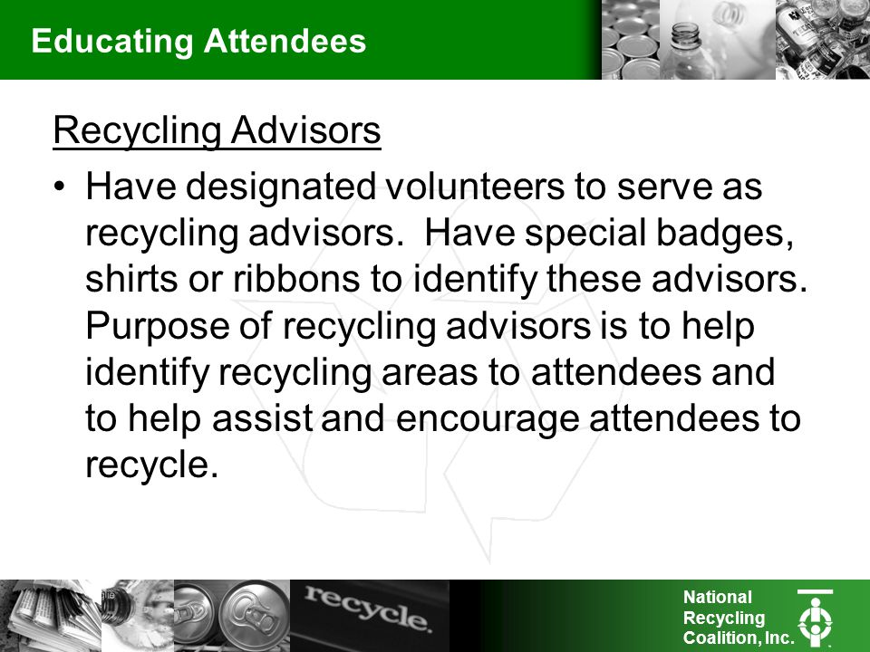 National Recycling Coalition, Inc. Educating Attendees Recycling Advisors Have designated volunteers to serve as recycling advisors. Have special badg