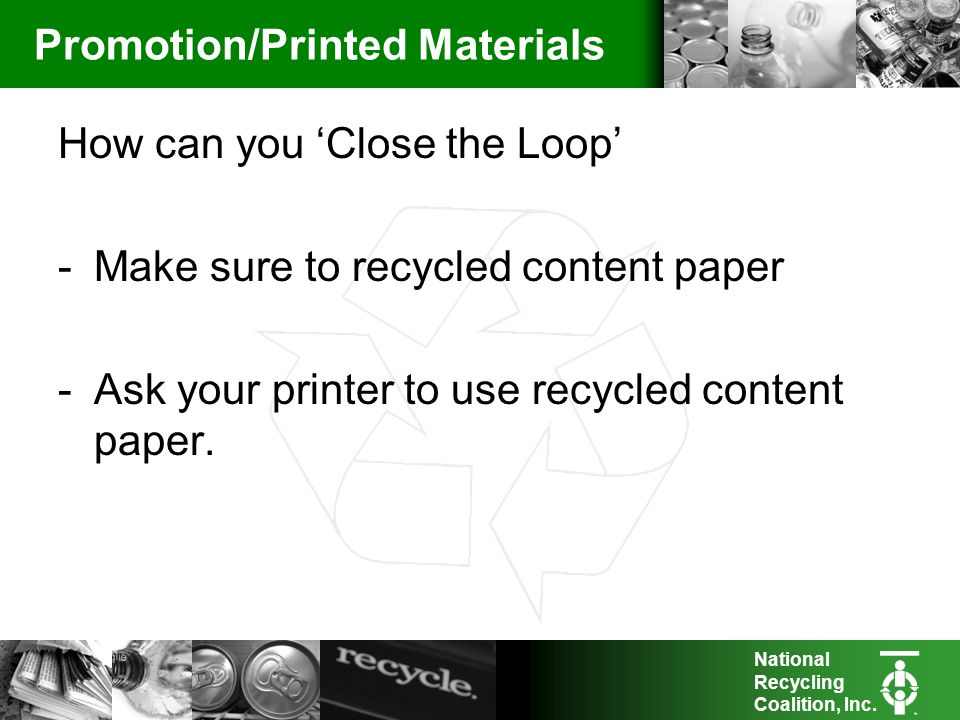 National Recycling Coalition, Inc. Promotion/Printed Materials How can you Close the Loop -Make sure to recycled content paper -Ask your printer to us