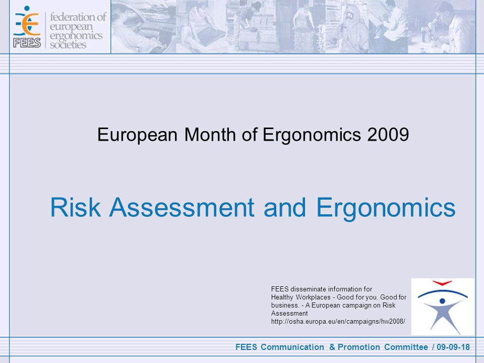 FEES Communication & Promotion Committee / 09-09-18 European Month of Ergonomics 2009 Risk Assessment and Ergonomics FEES disseminate information for Healthy Workplaces - Good for you.