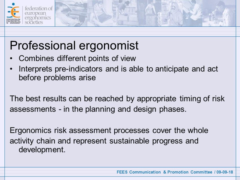 FEES Communication & Promotion Committee / 09-09-18 Professional ergonomist Combines different points of view Interprets pre-indicators and is able to anticipate and act before problems arise The best results can be reached by appropriate timing of risk assessments - in the planning and design phases.